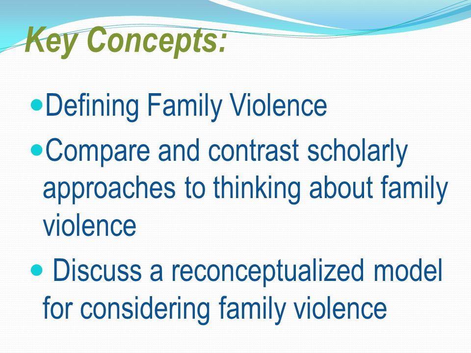Key Concepts: Defining Family Violence Compare and contrast scholarly approaches to thinking about family violence Discuss a reconceptualized model for considering family violence
