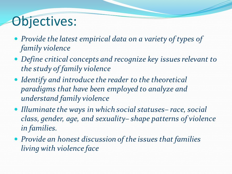 Objectives: Provide the latest empirical data on a variety of types of family violence Define critical concepts and recognize key issues relevant to the study of family violence Identify and introduce the reader to the theoretical paradigms that have been employed to analyze and understand family violence Illuminate the ways in which social statuses– race, social class, gender, age, and sexuality– shape patterns of violence in families.