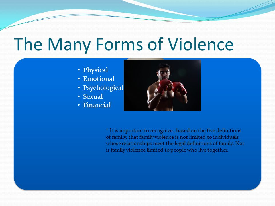 The Many Forms of Violence Physical Emotional Psychological Sexual Financial * It is important to recognize, based on the five definitions of family, that family violence is not limited to individuals whose relationships meet the legal definitions of family.
