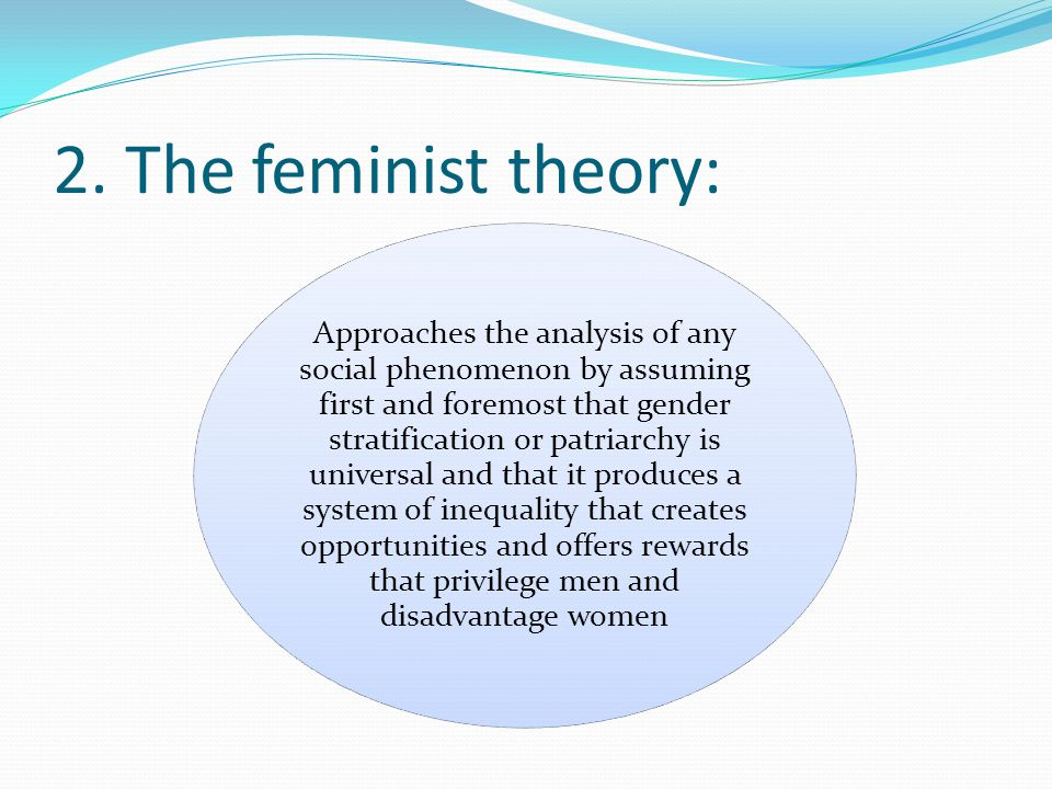 2. The feminist theory: Approaches the analysis of any social phenomenon by assuming first and foremost that gender stratification or patriarchy is un