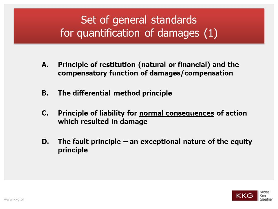 Set of general standards for quantification of damages (1) A.Principle of restitution (natural or financial) and the compensatory function of damages/compensation B.The differential method principle C.Principle of liability for normal consequences of action which resulted in damage D.The fault principle – an exceptional nature of the equity principle