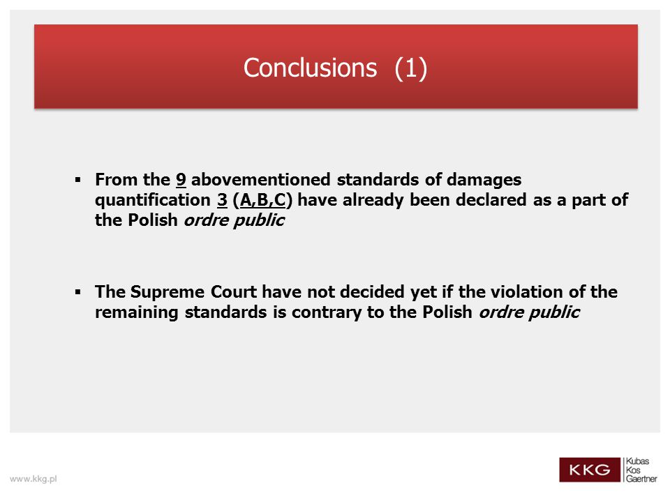 Conclusions (1)  From the 9 abovementioned standards of damages quantification 3 (A,B,C) have already been declared as a part of the Polish ordre public  The Supreme Court have not decided yet if the violation of the remaining standards is contrary to the Polish ordre public