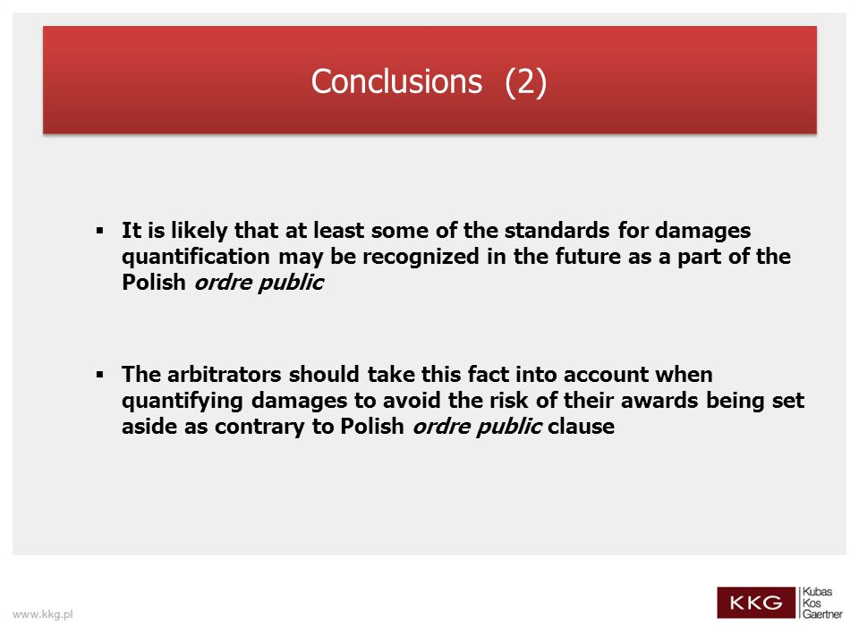 Conclusions (2)  It is likely that at least some of the standards for damages quantification may be recognized in the future as a part of the Polish ordre public  The arbitrators should take this fact into account when quantifying damages to avoid the risk of their awards being set aside as contrary to Polish ordre public clause