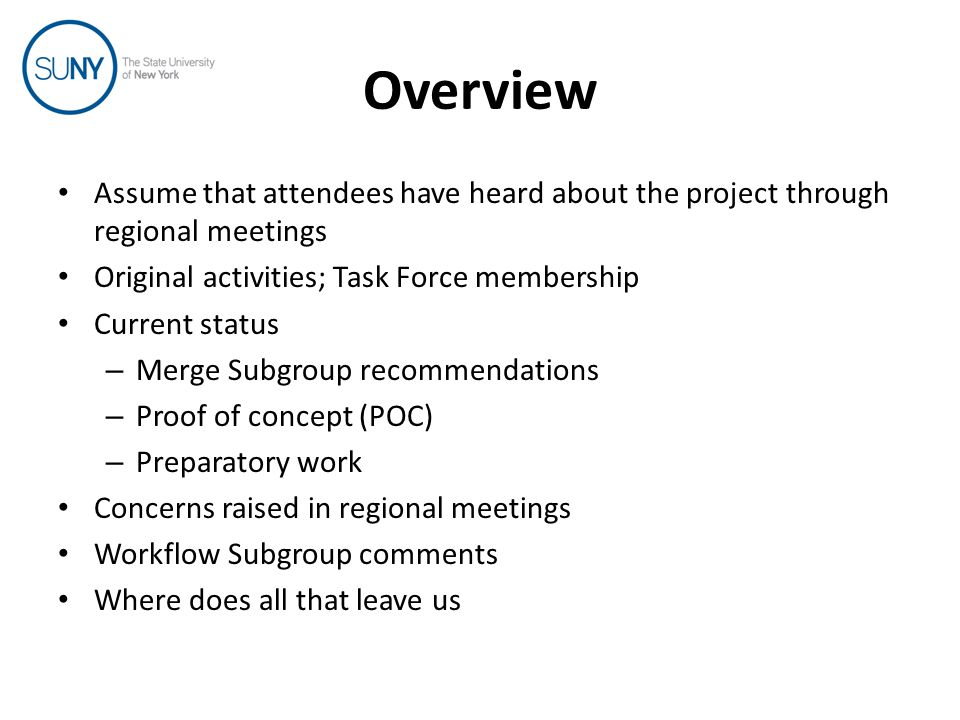 Overview Assume that attendees have heard about the project through regional meetings Original activities; Task Force membership Current status – Merge Subgroup recommendations – Proof of concept (POC) – Preparatory work Concerns raised in regional meetings Workflow Subgroup comments Where does all that leave us