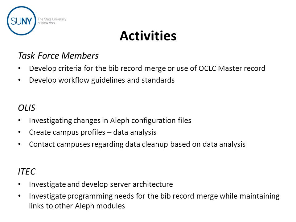 Activities Task Force Members Develop criteria for the bib record merge or use of OCLC Master record Develop workflow guidelines and standards OLIS Investigating changes in Aleph configuration files Create campus profiles – data analysis Contact campuses regarding data cleanup based on data analysis ITEC Investigate and develop server architecture Investigate programming needs for the bib record merge while maintaining links to other Aleph modules