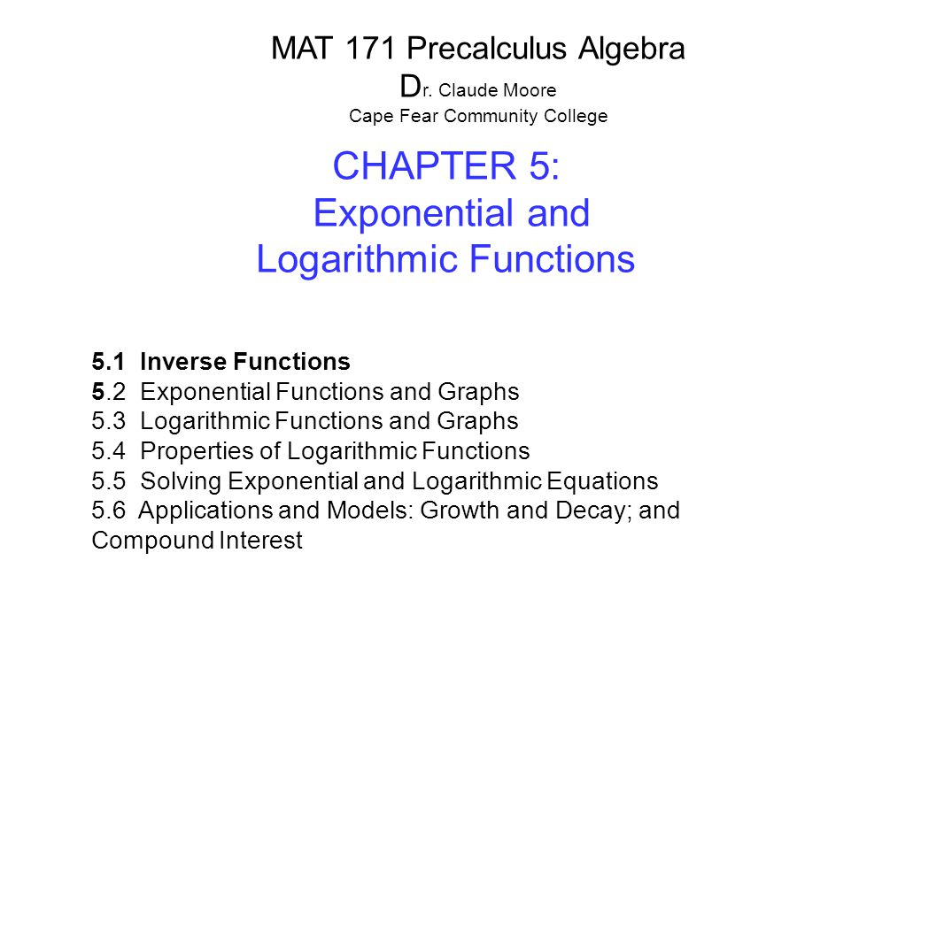 CHAPTER 5: Exponential and Logarithmic Functions 5.1 Inverse Functions 5.2 Exponential Functions and Graphs 5.3 Logarithmic Functions and Graphs 5.4 P