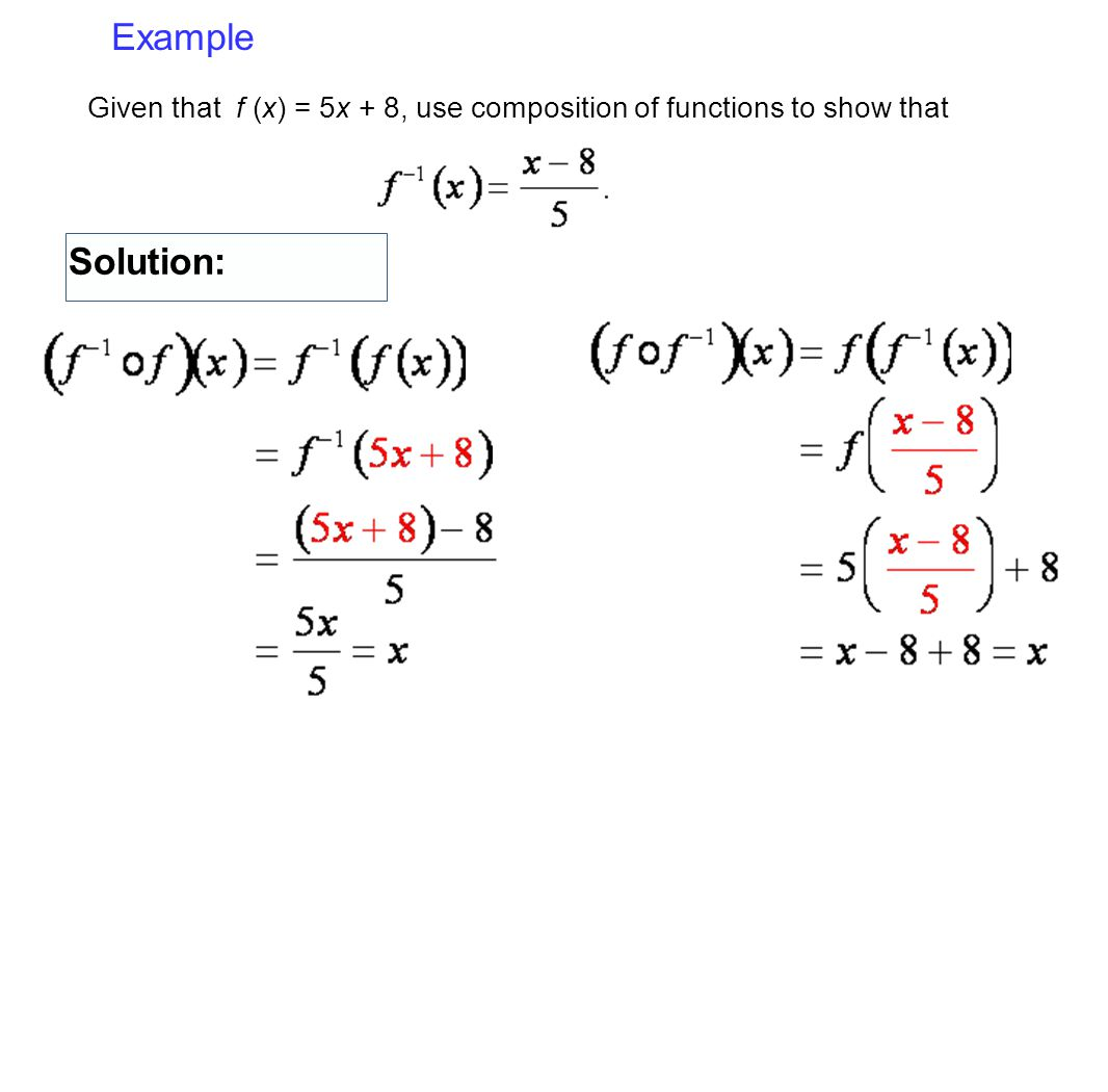 Example Given that f (x) = 5x + 8, use composition of functions to show that Solution: