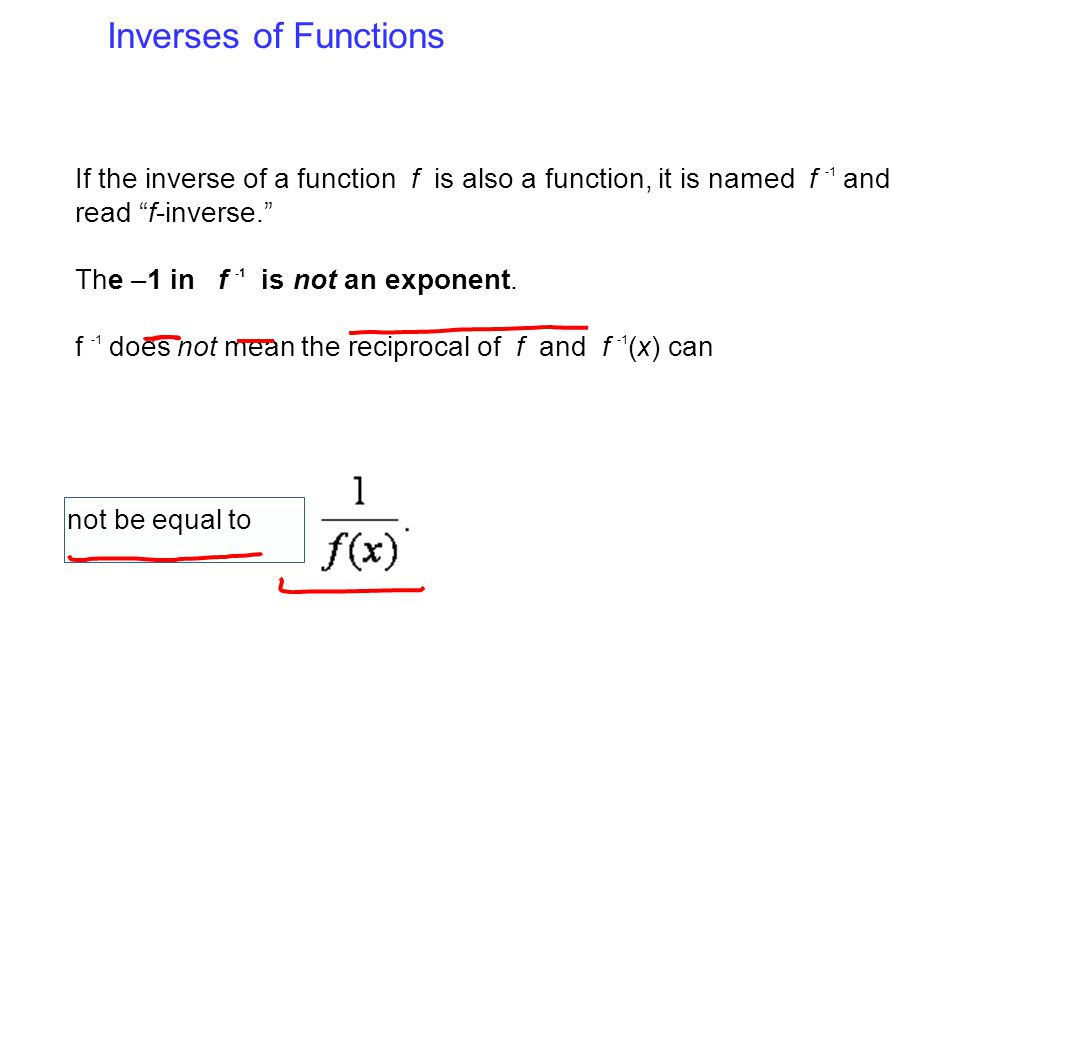 "Inverses of Functions If the inverse of a function f is also a function, it is named f -1 and read ""f-inverse."" The –1 in f -1 is not an exponent. f -"