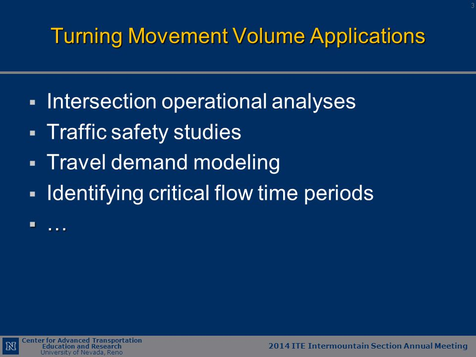 Center for Advanced Transportation Education and Research University of Nevada, Reno Project Panel Meeting March 27, 1012 2014 ITE Intermountain Section Annual Meeting Center for Advanced Transportation Education and Research University of Nevada, Reno   Intersection operational analyses   Traffic safety studies   Travel demand modeling   Identifying critical flow time periods  … Turning Movement Volume Applications 3