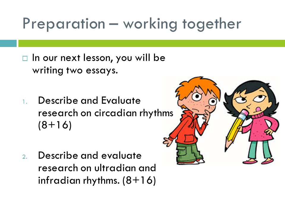 Preparation – working together  In our next lesson, you will be writing two essays. 1. Describe and Evaluate research on circadian rhythms (8+16) 2.