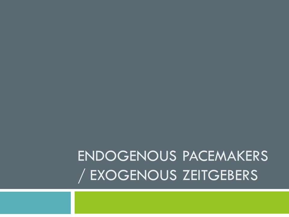 ENDOGENOUS PACEMAKERS / EXOGENOUS ZEITGEBERS