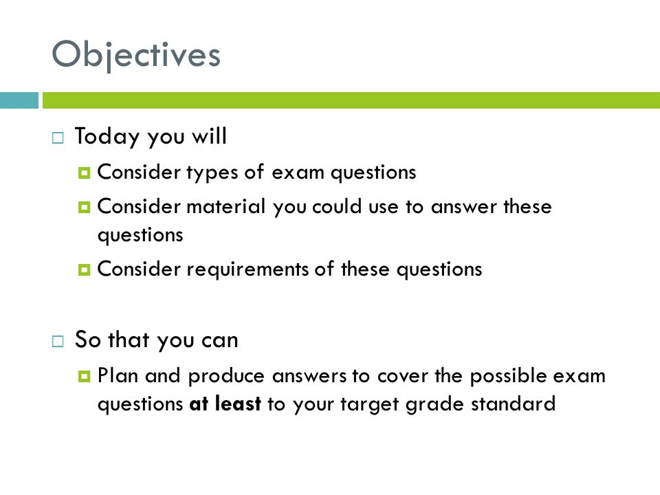 Objectives  Today you will  Consider types of exam questions  Consider material you could use to answer these questions  Consider requirements of