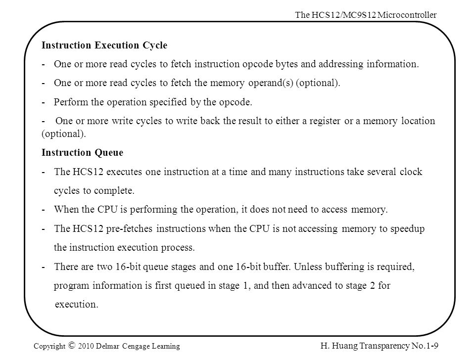 H. Huang Transparency No.1-9 The HCS12/MC9S12 Microcontroller Copyright © 2010 Delmar Cengage Learning Instruction Execution Cycle -One or more read c