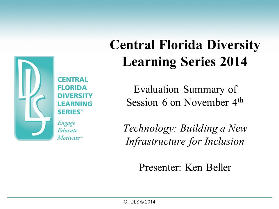 CFDLS © 2014 Central Florida Diversity Learning Series 2014 Evaluation Summary of Session 6 on November 4 th Technology: Building a New Infrastructure for Inclusion Presenter: Ken Beller