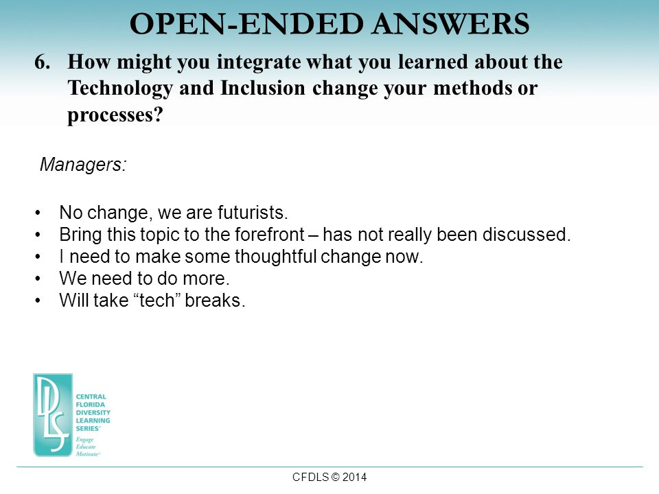 CFDLS © 2014 OPEN-ENDED ANSWERS 6.How might you integrate what you learned about the Technology and Inclusion change your methods or processes.