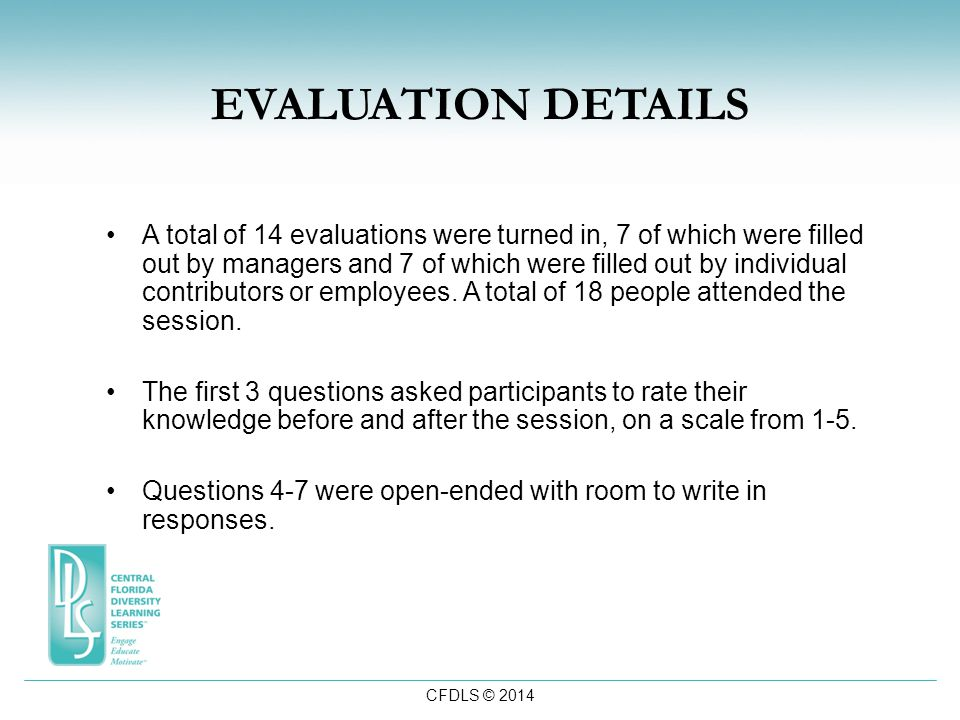 CFDLS © 2014 EVALUATION DETAILS A total of 14 evaluations were turned in, 7 of which were filled out by managers and 7 of which were filled out by individual contributors or employees.
