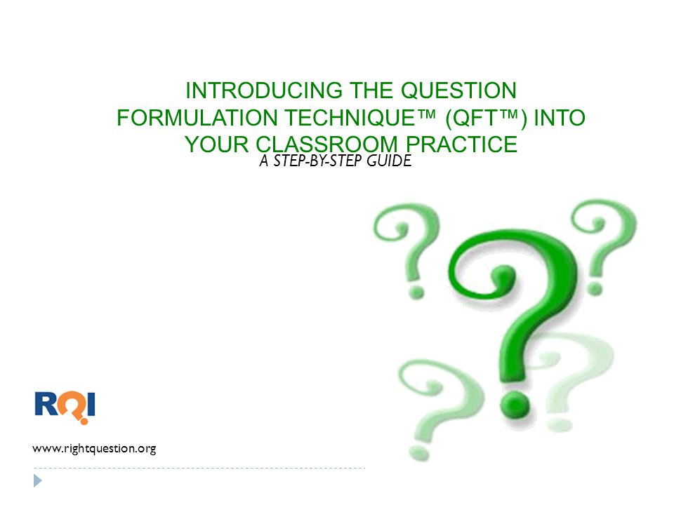 INTRODUCING THE QUESTION FORMULATION TECHNIQUE™ (QFT™) INTO YOUR CLASSROOM PRACTICE www.rightquestion.org A STEP-BY-STEP GUIDE