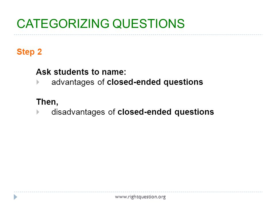 Step 2 Ask students to name:  advantages of closed-ended questions Then,  disadvantages of closed-ended questions www.rightquestion.org CATEGORIZING