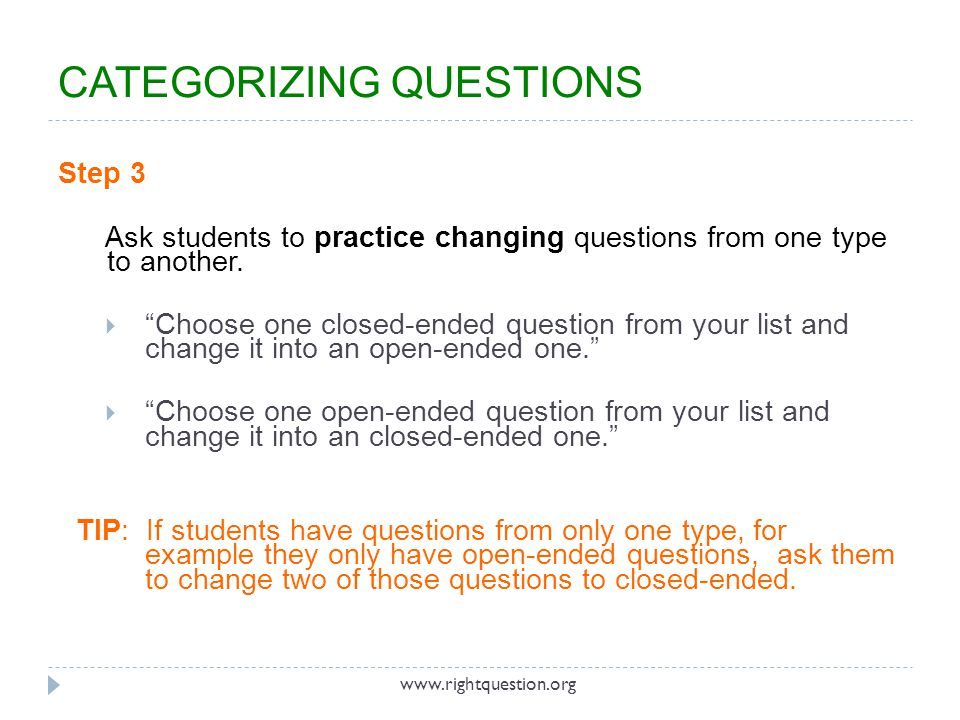 """Step 3 Ask students to practice changing questions from one type to another.  """"Choose one closed-ended question from your list and change it into an"""