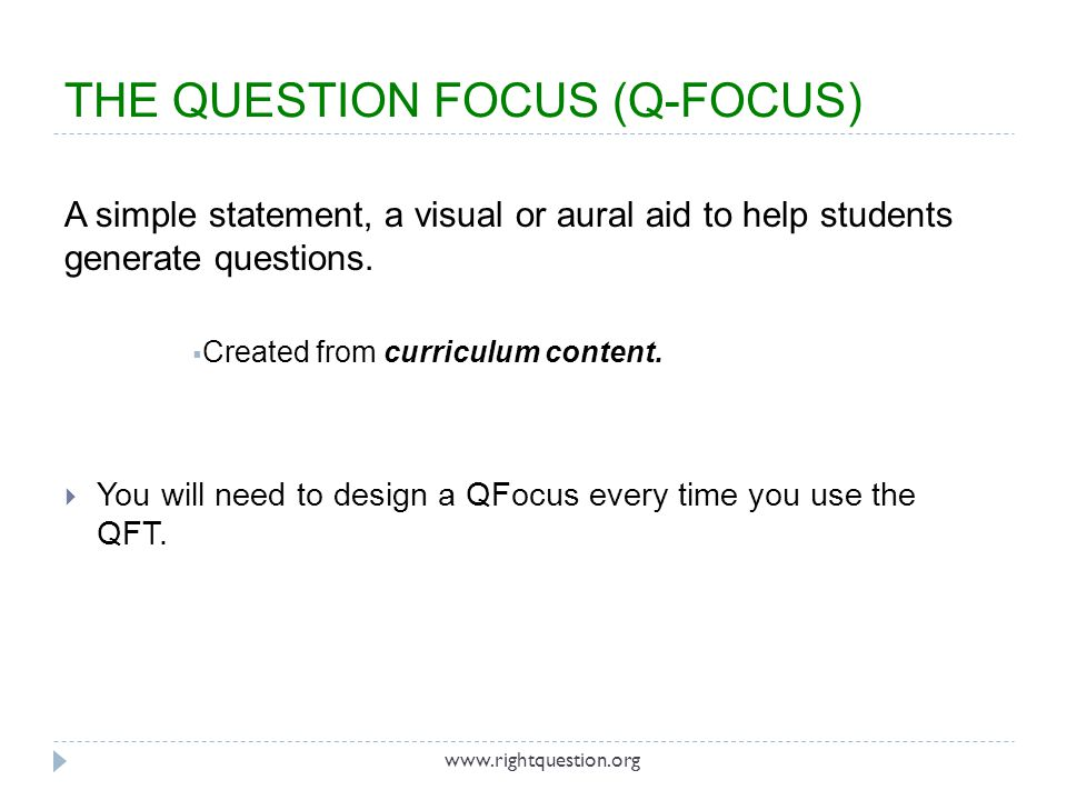 Introduce the QFocus and ask students to:  Produce as many questions as they can in allotted time  Follow the Rules for Producing Questions  Number the questions TIP: The note-taker should also contribute questions.