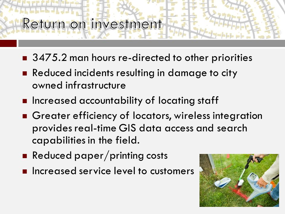 3475.2 man hours re-directed to other priorities Reduced incidents resulting in damage to city owned infrastructure Increased accountability of locating staff Greater efficiency of locators, wireless integration provides real-time GIS data access and search capabilities in the field.