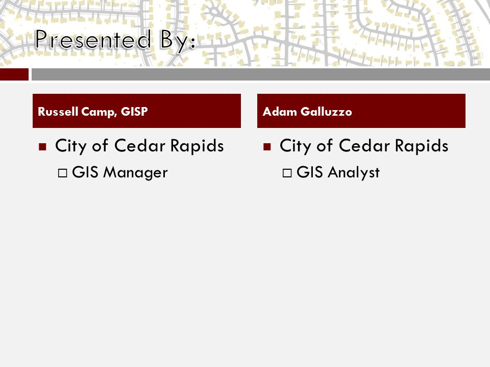 City of Cedar Rapids  GIS Manager City of Cedar Rapids  GIS Analyst Russell Camp, GISPAdam Galluzzo