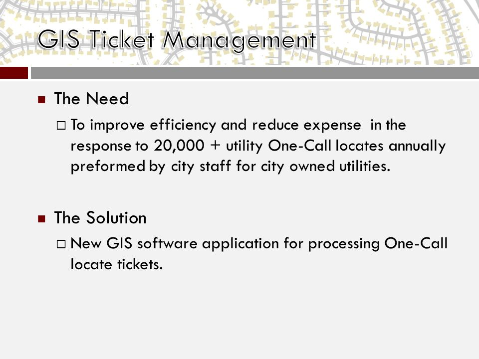The Need  To improve efficiency and reduce expense in the response to 20,000 + utility One-Call locates annually preformed by city staff for city owned utilities.