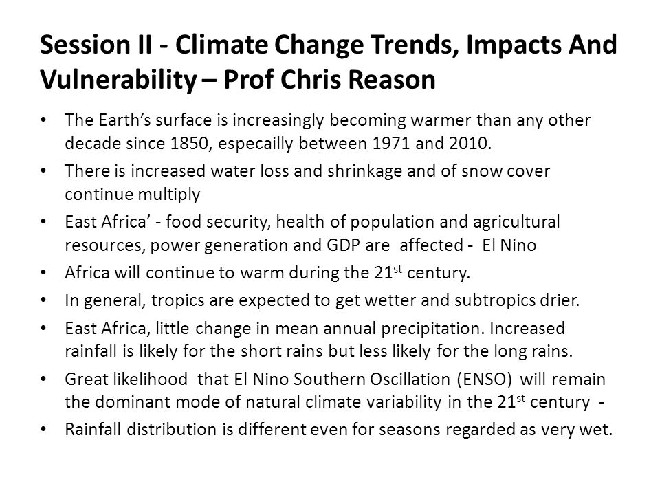 Session II - Climate Change Trends, Impacts And Vulnerability – Prof Chris Reason The Earth's surface is increasingly becoming warmer than any other decade since 1850, especailly between 1971 and 2010.
