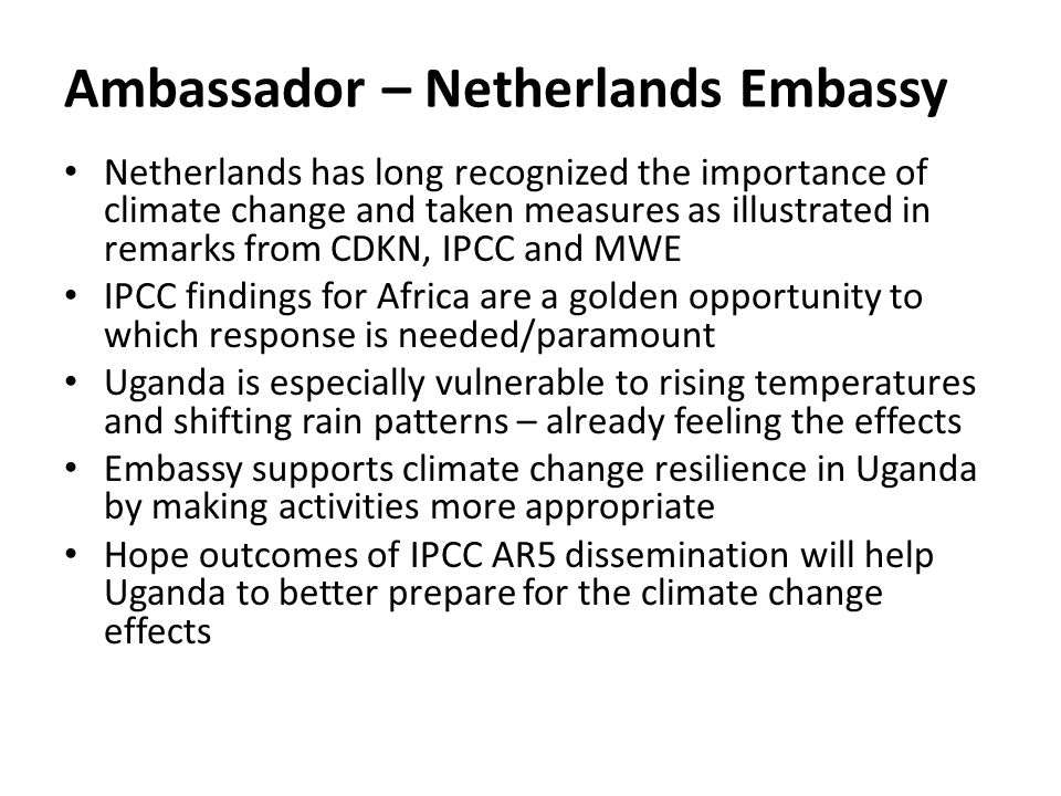 Ambassador – Netherlands Embassy Netherlands has long recognized the importance of climate change and taken measures as illustrated in remarks from CDKN, IPCC and MWE IPCC findings for Africa are a golden opportunity to which response is needed/paramount Uganda is especially vulnerable to rising temperatures and shifting rain patterns – already feeling the effects Embassy supports climate change resilience in Uganda by making activities more appropriate Hope outcomes of IPCC AR5 dissemination will help Uganda to better prepare for the climate change effects