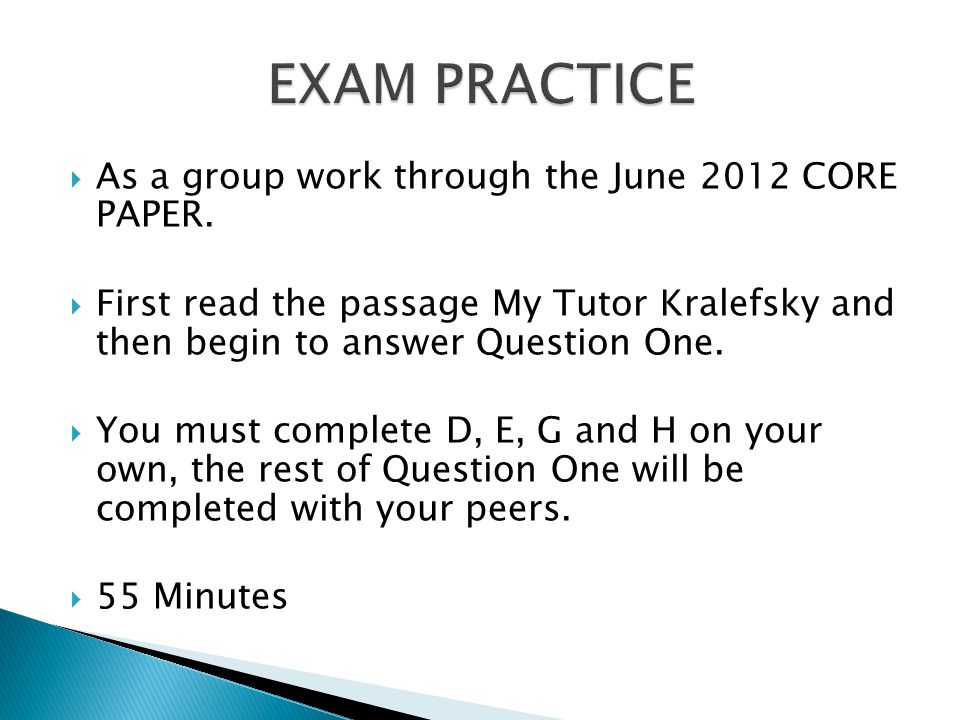  As a group work through the June 2012 CORE PAPER.  First read the passage My Tutor Kralefsky and then begin to answer Question One.  You must comp