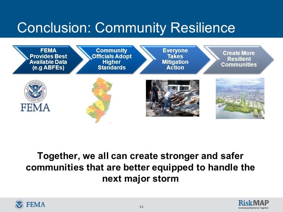 11 Conclusion: Community Resilience Together, we all can create stronger and safer communities that are better equipped to handle the next major storm FEMA Provides Best Available Data (e.g ABFEs) Community Officials Adopt Higher Standards Everyone Takes Mitigation Action Create More Resilient Communities