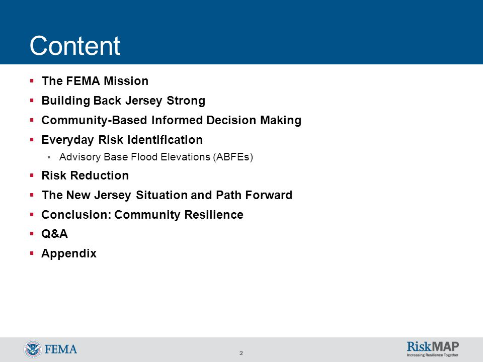 2 Content  The FEMA Mission  Building Back Jersey Strong  Community-Based Informed Decision Making  Everyday Risk Identification Advisory Base Flood Elevations (ABFEs)  Risk Reduction  The New Jersey Situation and Path Forward  Conclusion: Community Resilience  Q&A  Appendix