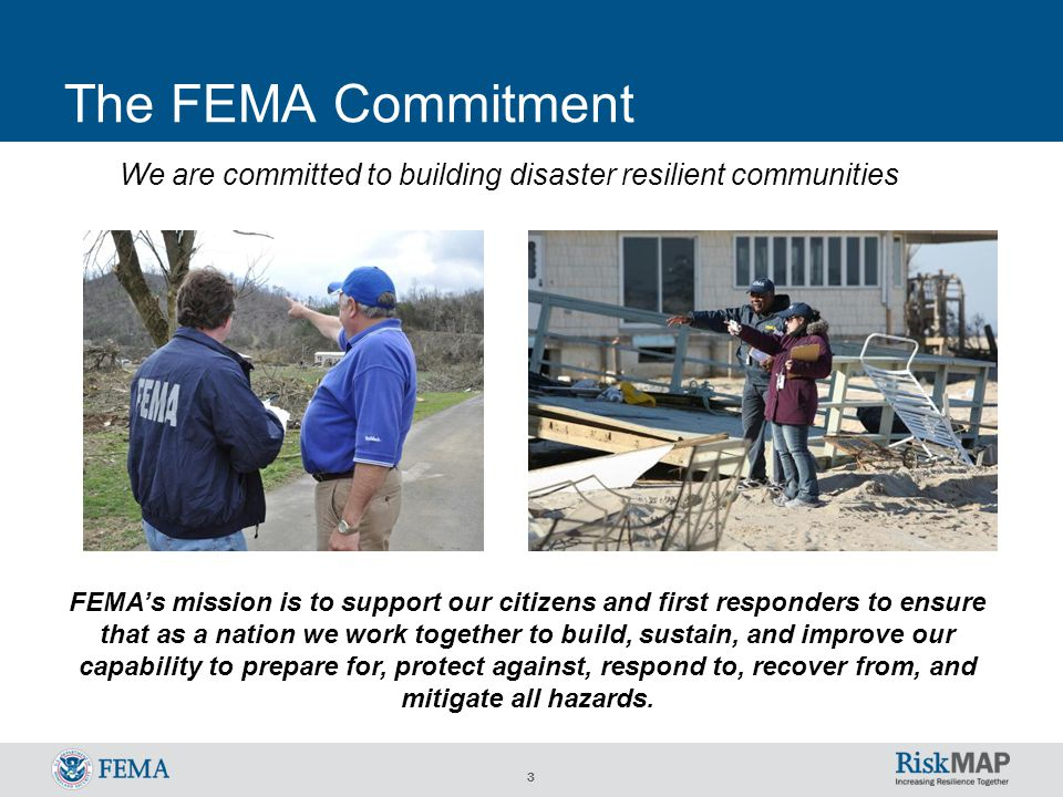 3 The FEMA Commitment FEMA's mission is to support our citizens and first responders to ensure that as a nation we work together to build, sustain, and improve our capability to prepare for, protect against, respond to, recover from, and mitigate all hazards.