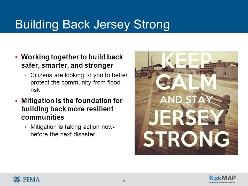 5 Building Back Jersey Strong  Working together to build back safer, smarter, and stronger Citizens are looking to you to better protect the community from flood risk  Mitigation is the foundation for building back more resilient communities Mitigation is taking action now- before the next disaster