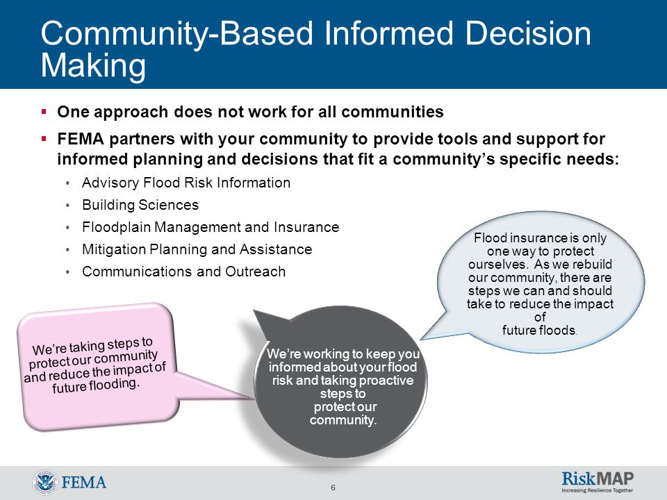 6 Community-Based Informed Decision Making  One approach does not work for all communities  FEMA partners with your community to provide tools and support for informed planning and decisions that fit a community's specific needs: Advisory Flood Risk Information Building Sciences Floodplain Management and Insurance Mitigation Planning and Assistance Communications and Outreach We're taking steps to protect our community and reduce the impact of future flooding.