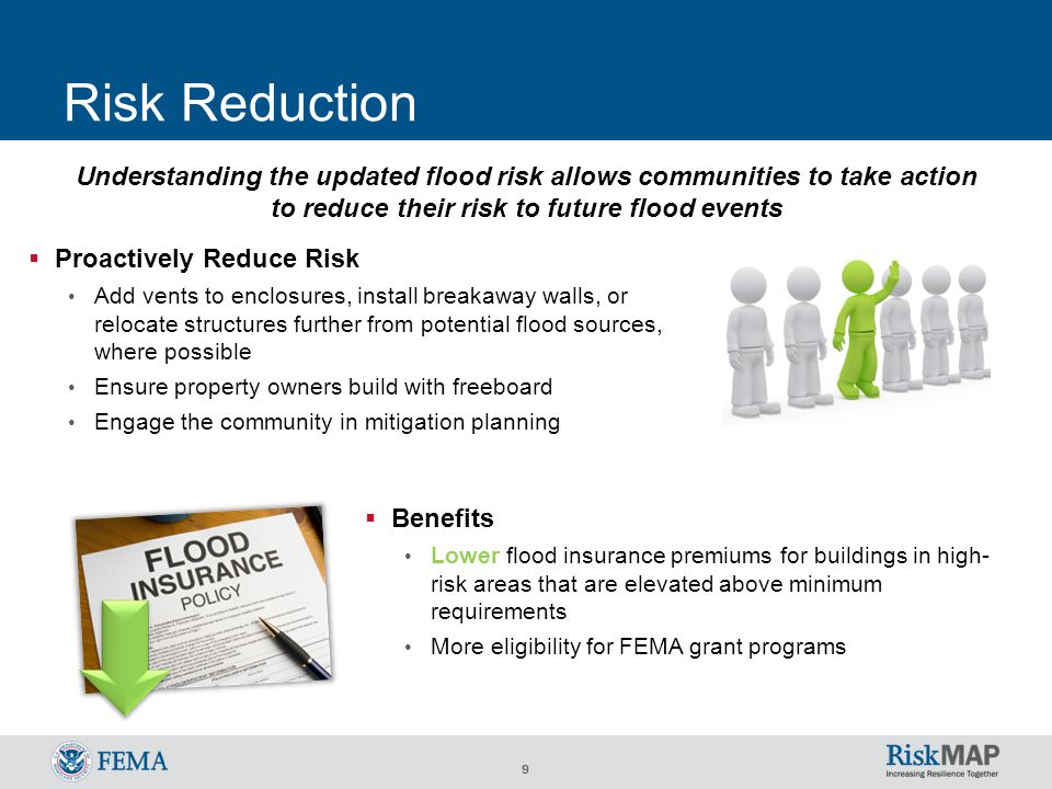 9 Risk Reduction Understanding the updated flood risk allows communities to take action to reduce their risk to future flood events  Benefits Lower flood insurance premiums for buildings in high- risk areas that are elevated above minimum requirements More eligibility for FEMA grant programs  Proactively Reduce Risk Add vents to enclosures, install breakaway walls, or relocate structures further from potential flood sources, where possible Ensure property owners build with freeboard Engage the community in mitigation planning