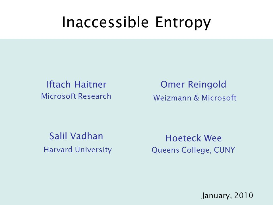 Inaccessible Entropy Iftach Haitner Microsoft Research Omer Reingold Weizmann & Microsoft Hoeteck Wee Queens College, CUNY Salil Vadhan Harvard University TexPoint fonts used in EMF.