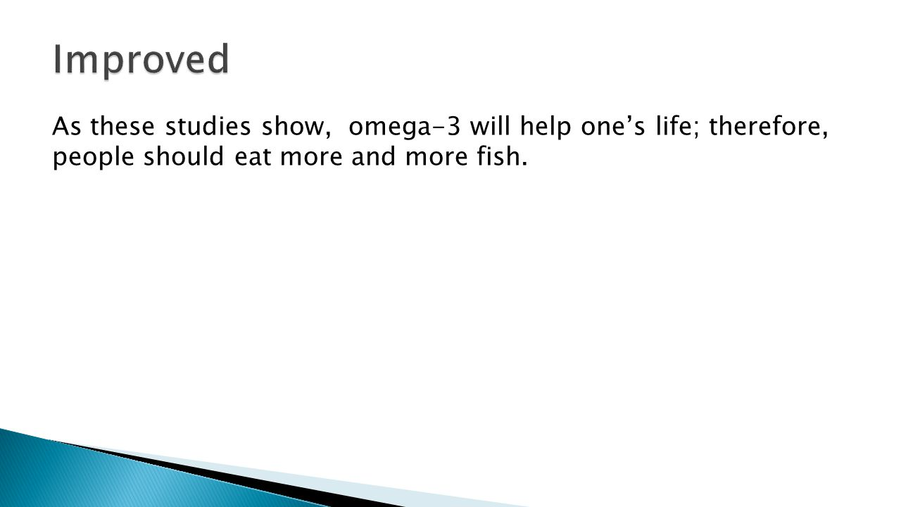 As these studies show, omega-3 will help one's life; therefore, people should eat more and more fish.