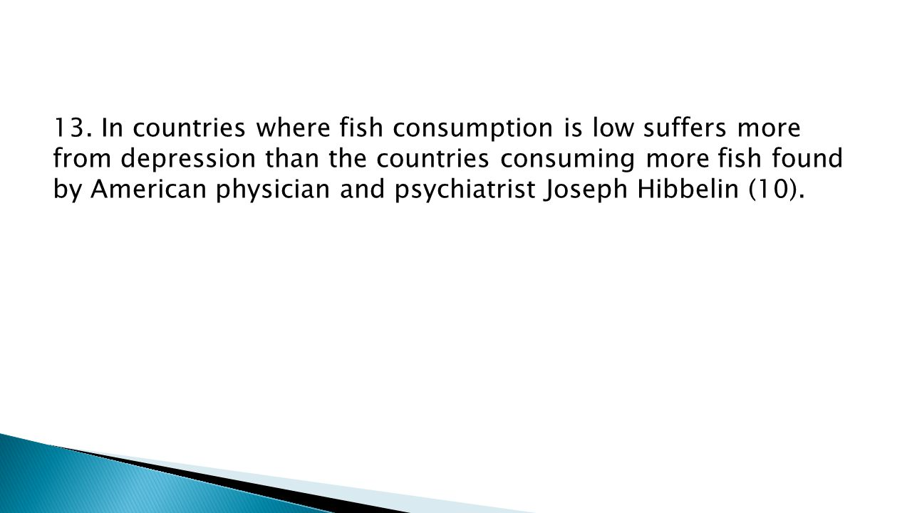 13. In countries where fish consumption is low suffers more from depression than the countries consuming more fish found by American physician and psy