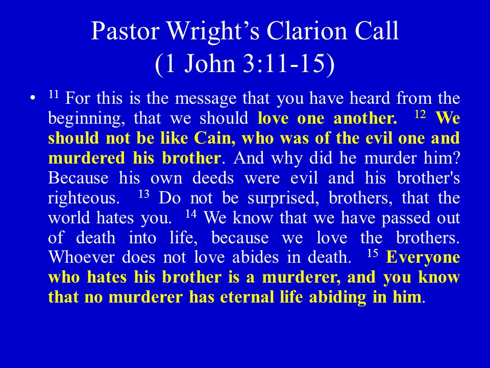 Pastor Wright's Clarion Call (1 John 3:11-15) 11 For this is the message that you have heard from the beginning, that we should love one another. 12 W