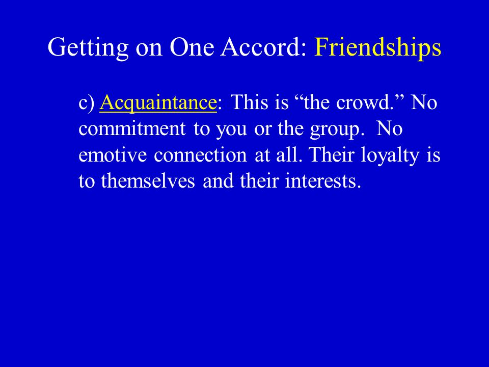 "Getting on One Accord: Friendships c) Acquaintance: This is ""the crowd."" No commitment to you or the group. No emotive connection at all. Their loyalt"