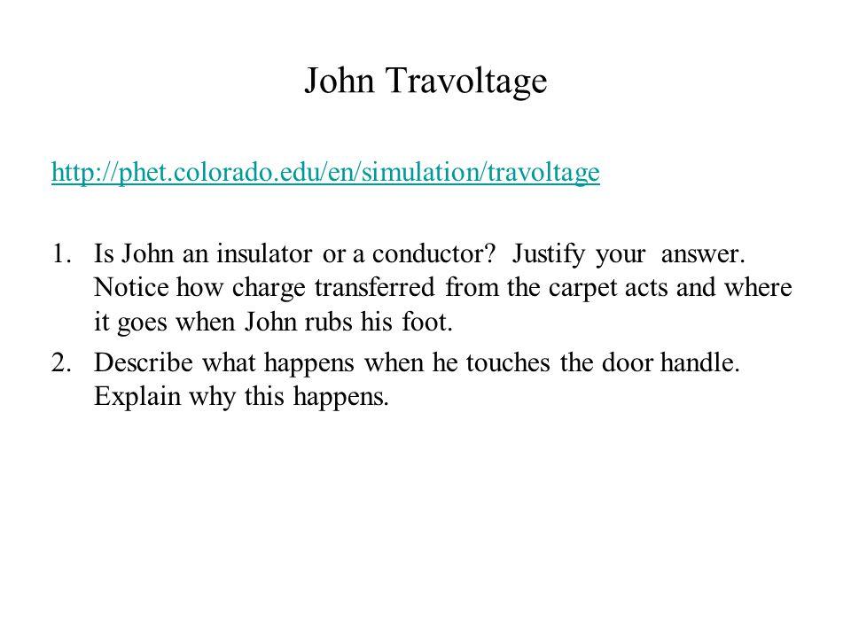 John Travoltage http://phet.colorado.edu/en/simulation/travoltage 1.Is John an insulator or a conductor.