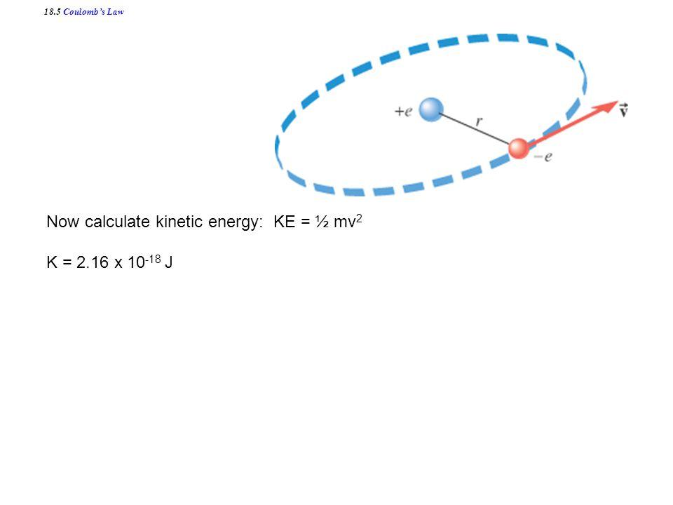 Now calculate kinetic energy: KE = ½ mv 2 K = 2.16 x 10 -18 J