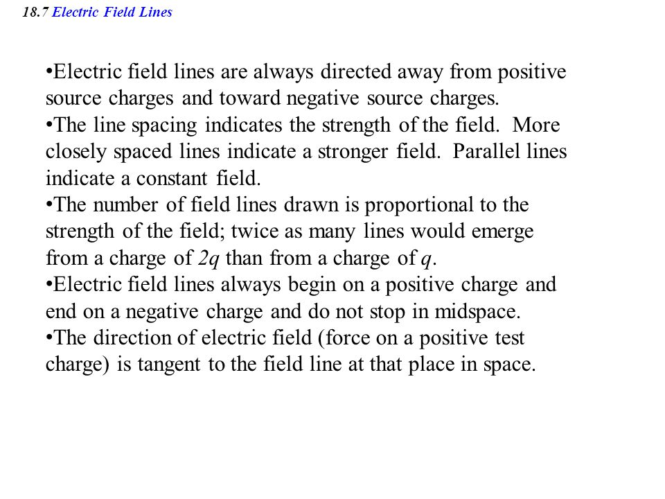 18.7 Electric Field Lines Electric field lines are always directed away from positive source charges and toward negative source charges.