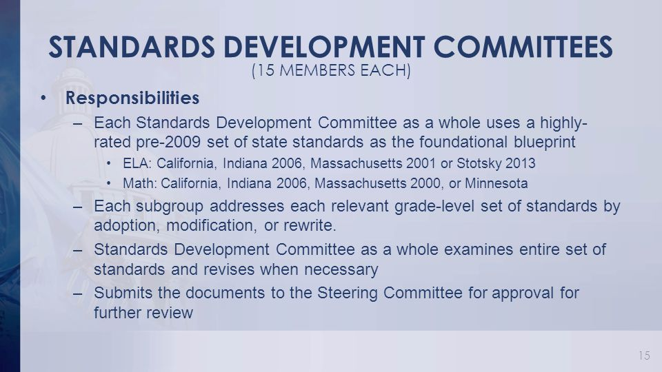 STANDARDS DEVELOPMENT COMMITTEES Responsibilities –Each Standards Development Committee as a whole uses a highly- rated pre-2009 set of state standards as the foundational blueprint ELA: California, Indiana 2006, Massachusetts 2001 or Stotsky 2013 Math: California, Indiana 2006, Massachusetts 2000, or Minnesota –Each subgroup addresses each relevant grade-level set of standards by adoption, modification, or rewrite.