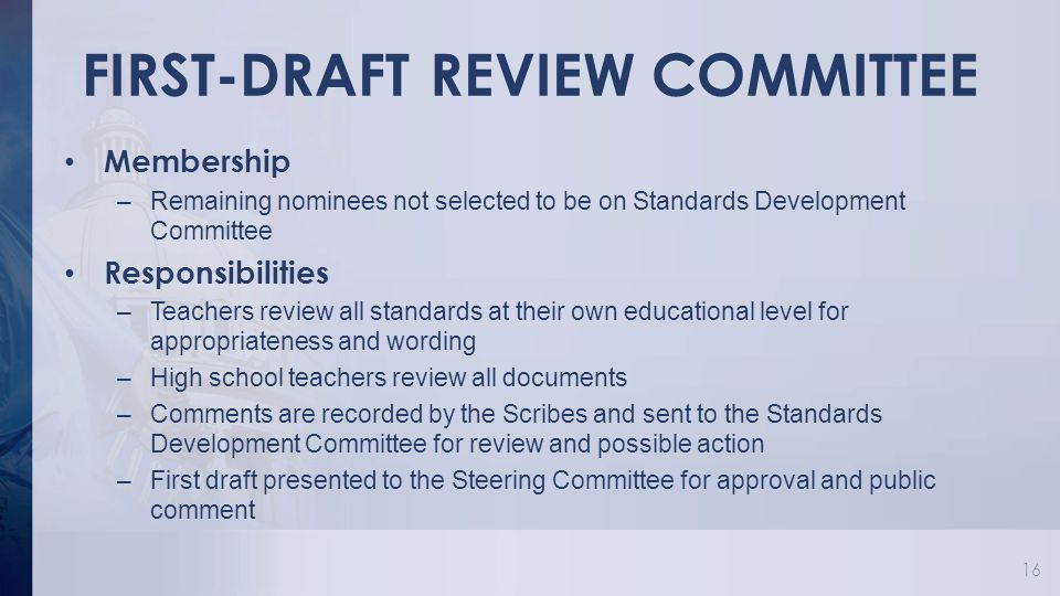 FIRST-DRAFT REVIEW COMMITTEE Membership –Remaining nominees not selected to be on Standards Development Committee Responsibilities –Teachers review all standards at their own educational level for appropriateness and wording –High school teachers review all documents –Comments are recorded by the Scribes and sent to the Standards Development Committee for review and possible action –First draft presented to the Steering Committee for approval and public comment 16