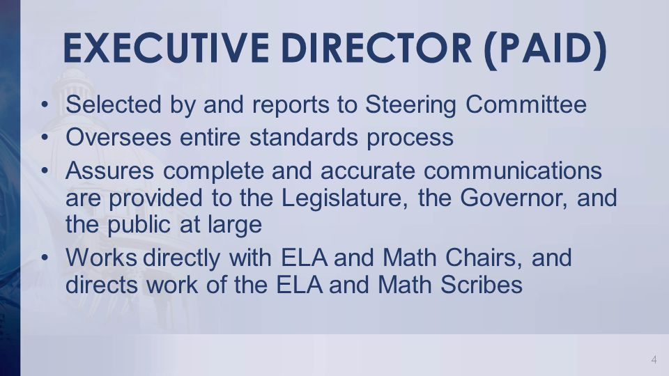 EXECUTIVE DIRECTOR (PAID) Selected by and reports to Steering Committee Oversees entire standards process Assures complete and accurate communications are provided to the Legislature, the Governor, and the public at large Works directly with ELA and Math Chairs, and directs work of the ELA and Math Scribes 4