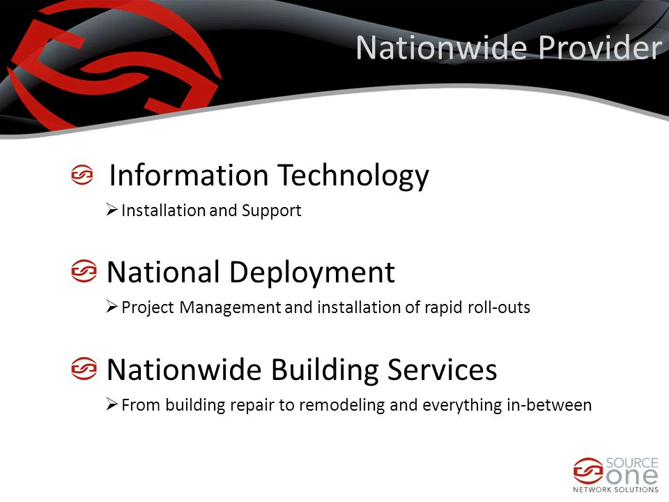 Nationwide Provider Information Technology  Installation and Support National Deployment  Project Management and installation of rapid roll-outs Nationwide Building Services  From building repair to remodeling and everything in-between