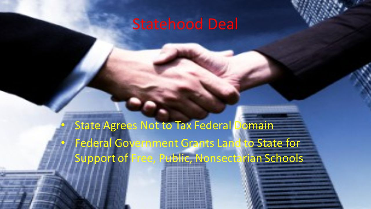 Statehood Deal State Agrees Not to Tax Federal Domain Federal Government Grants Land to State for Support of Free, Public, Nonsectarian Schools