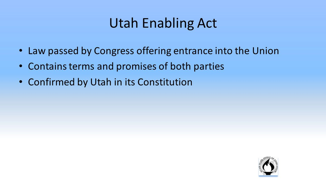 Utah Enabling Act Law passed by Congress offering entrance into the Union Contains terms and promises of both parties Confirmed by Utah in its Constit